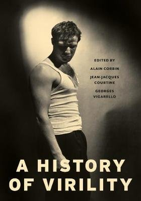 A History of Virility (Paperback): Alain Corbin, Jean-Jacques Courtine, Georges Vigarello