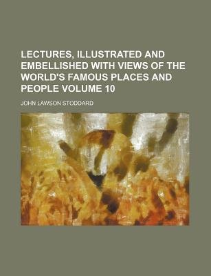 Lectures, Illustrated and Embellished with Views of the World's Famous Places and People Volume 10 (Paperback): John...