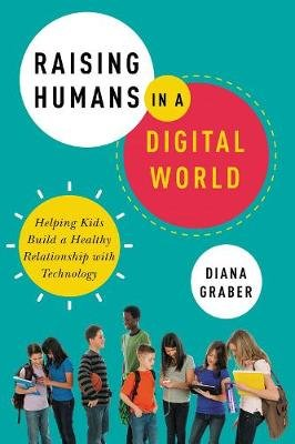 Raising Humans In A Digital World - Helping Kids Build A Healthy Relationship With Technology (Paperback): Diana Graber