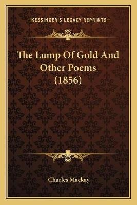 The Lump of Gold and Other Poems (1856) (Paperback): Charles Mackay