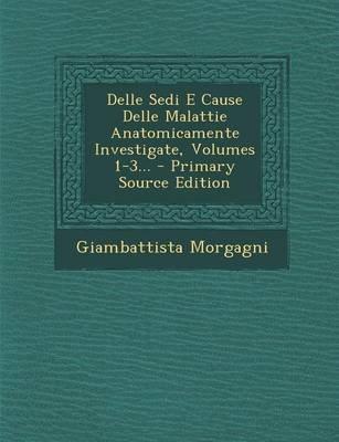 Delle Sedi E Cause Delle Malattie Anatomicamente Investigate, Volumes 1-3... (Italian, Paperback): Giambattista Morgagni