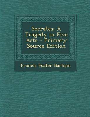 Socrates - A Tragedy in Five Acts (Paperback): Francis Foster Barham