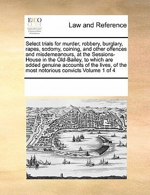 Select Trials for Murder, Robbery, Burglary, Rapes, Sodomy, Coining, and Other Offences and Misdemeanours, at the...