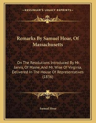 Remarks by Samuel Hoar, of Massachusetts - On the Resolutions Introduced by Mr. Jarvis, of Maine, and Mr. Wise of Virginia,...