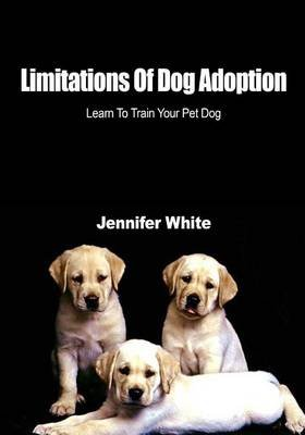 Limitations of Dog Adoption - Learn to Train Your Pet Dog (Paperback): Jennifer White