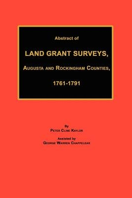 Abstract of Land Grant Surveys, Augusta & Rockingham Counties, 1761-1791 (Paperback): Peter Cline Kaylor