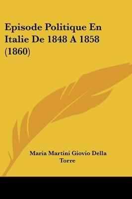 Episode Politique En Italie de 1848 a 1858 (1860) (English, Italian, Paperback): Maria Martini Giovio Della Torre