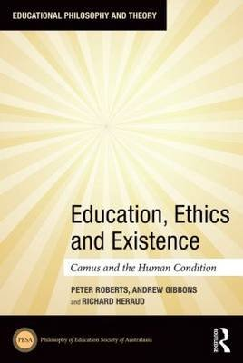 Education, Ethics and Existence - Camus and the Human Condition (Hardcover): Peter Roberts, Andrew Gibbons, Richard Heraud