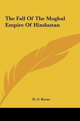 The Fall of the Moghul Empire of Hindustan the Fall of the Moghul Empire of Hindustan (Hardcover): H.G. Keene