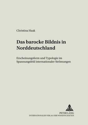 Das Barocke Bildnis in Norddeutschland - Erscheinungsform Und Typologie Im Spannungsfeld Internationaler Stroemungen (German,...