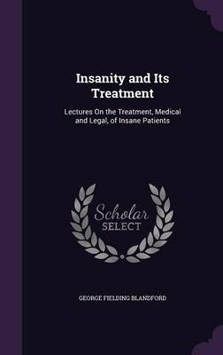 Insanity and Its Treatment - Lectures on the Treatment, Medical and Legal, of Insane Patients (Hardcover): George Fielding...