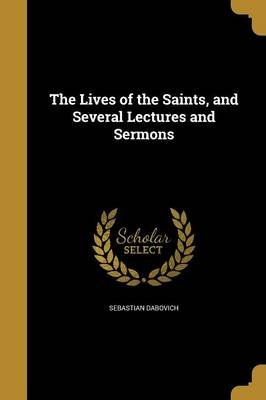 The Lives of the Saints, and Several Lectures and Sermons (Paperback): Sebastian Dabovich