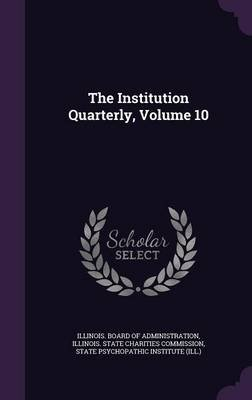 The Institution Quarterly, Volume 10 (Hardcover): Illinois Board of Administration, State Psychopathic Institute (Ill )