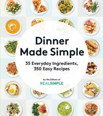 Dinner Made Simple: 35 Everyday Ingredients, 350 Easy Recipes (Paperback): of,Real,Simple Editors