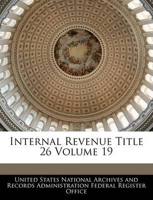 Internal Revenue Title 26 Volume 19 (Paperback): United States National Archives and Reco