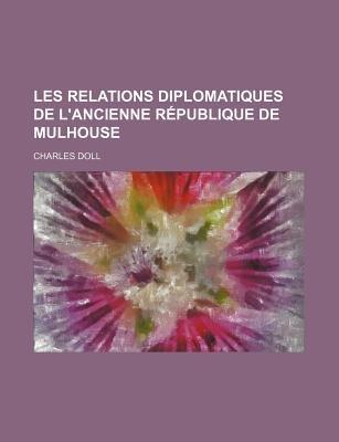 Les Relations Diplomatiques de L'Ancienne Republique de Mulhouse (English, French, Paperback): Charles Doll