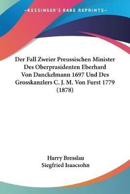 Der Fall Zweier Preussischen Minister Des Oberprasidenten Eberhard Von Danckelmann 1697 Und Des Grosskanzlers C. J. M. Von...