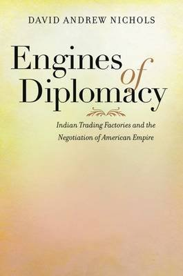 Engines of Diplomacy - Indian Trading Factories and the Negotiation of American Empire (Hardcover): David Andrew Nichols