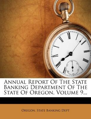 Annual Report of the State Banking Department of the State of Oregon, Volume 9... (Paperback): Oregon State Banking Dept