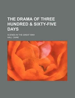 The Drama of Three Hundred & Sixty-Five Days; Scenes in the Great War (Paperback): Hall Caine