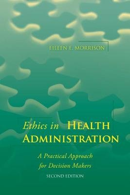 Ethics in Health Administration: A Practical Approach for Decision Makers (Electronic book text, 2nd Revised ed.): Morrison