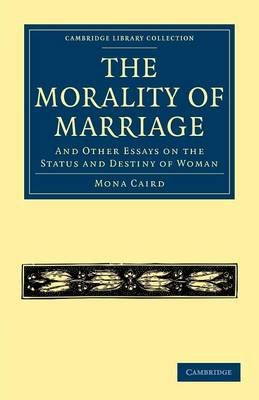 The Morality of Marriage - And Other Essays on the Status and Destiny of Woman (Paperback): Mona Caird