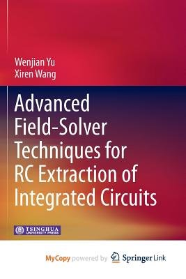 Advanced Field-Solver Techniques for Rc Extraction of Integrated Circuits (Paperback): Wenjian Yu, Xiren Wang