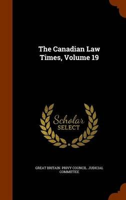 The Canadian Law Times, Volume 19 (Hardcover): Great Britain. Privy Council. Judicial C