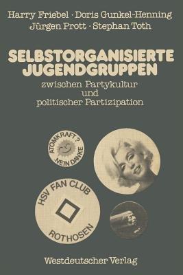 Selbstorganisierte Jugendgruppen Zwischen Partykultur und Politischer Partizipation (German, Paperback, 1979): Harry Friebel