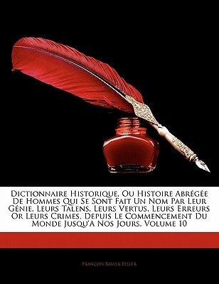 Dictionnaire Historique, Ou Histoire Abregee de Hommes Qui Se Sont Fait Un Nom Par Leur Genie, Leurs Talens, Leurs Vertus,...