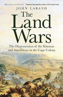 The Land Wars - The Dispossession Of The Khoisan And AmaXhosa In The Cape Colony (Paperback): John Laband