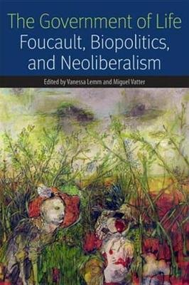 The Government of Life - Foucault, Biopolitics, and Neoliberalism (Electronic book text): Vanessa Lemm, Miguel E. Vatter