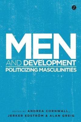 Men and Development - Politicizing Masculinities (Electronic book text, 1st edition): Andrea Cornwall, Jerker Edstrom, Alan...
