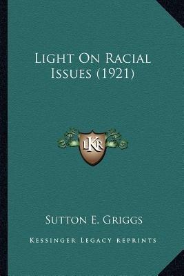 Light on Racial Issues (1921) Light on Racial Issues (1921) (Paperback): Sutton E Griggs
