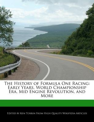 The History of Formula One Racing - Early Years, World Championship Era, Mid Engine Revolution, and More (Paperback): Ken Torrin