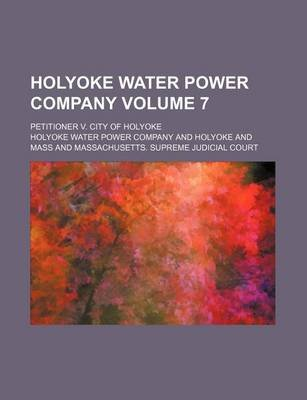Holyoke Water Power Company Volume 7; Petitioner V. City of Holyoke (Paperback): Holyoke Water Power Company