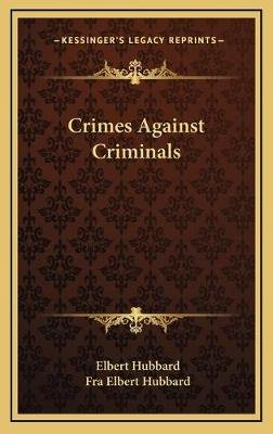 Crimes Against Criminals (Hardcover): Elbert Hubbard