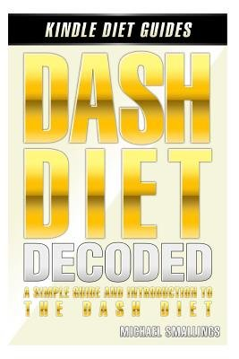 Dash Diet Decoded - A Simple Guide & Introduction to the Dash Diet & Lifestyle (Paperback): Michael Smallings