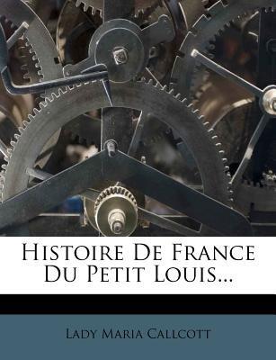 Histoire de France Du Petit Louis... (English, French, Paperback): Lady Maria Callcott