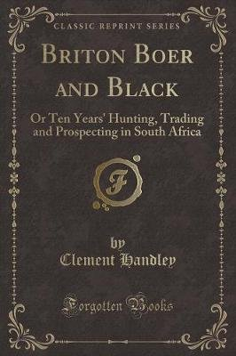 Briton Boer and Black - Or Ten Years' Hunting, Trading and Prospecting in South Africa (Classic Reprint) (Paperback):...