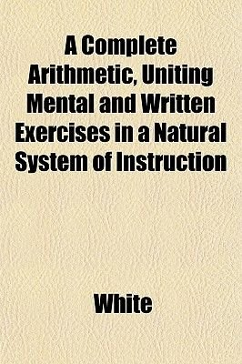 A Complete Arithmetic, Uniting Mental and Written Exercises in a Natural System of Instruction (Paperback): White