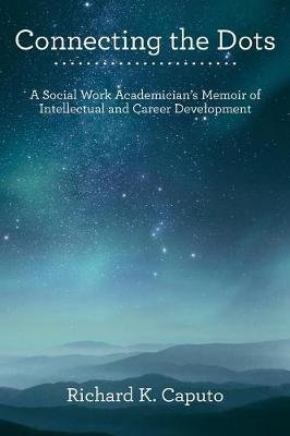 Connecting the Dots - A Social Work Academician's Memoir of Intellectual and Career Development (Paperback): Richard K...