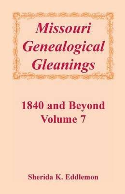 Missouri Genealogical Gleanings 1840 and Beyond, Vol. 7 (Paperback): Sherida K Eddlemon