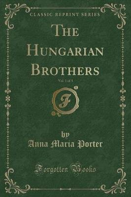 The Hungarian Brothers, Vol. 1 of 3 (Classic Reprint) (Paperback): Anna Maria Porter