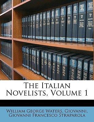 The Italian Novelists, Volume 1 (Paperback): William George Waters, Giovanni, Giovanni Francesco Straparola, William George...