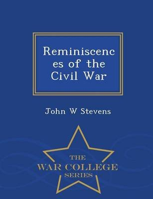 Reminiscences of the Civil War - War College Series (Paperback): John W. Stevens
