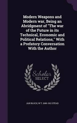 Modern Weapons and Modern War, Being an Abridgment of the War of the Future in Its Technical, Economic and Political Relations,...
