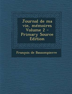 Journal de Ma Vie, Memoires Volume 2 (English, French, Paperback, Primary Source): Francois De Bassompierre