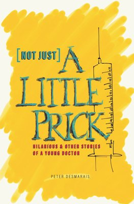 Not Just A Little Prick - Hilarious & Other Stories Of A Young Doctor (Paperback): Peter Desmarais