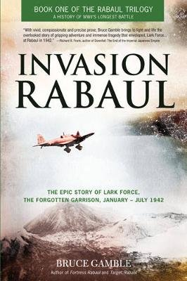 Invasion Rabaul - The Epic Story of Lark Force, the Forgotten Garrison, January - July 1942 (Paperback, First): Bruce Gamble